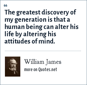 William James: The greatest discovery of my generation is that a human being can alter his life by altering his attitudes of mind.