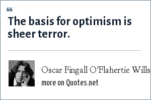 Oscar Fingall O'Flahertie Wills Wilde: The basis for optimism is sheer terror.