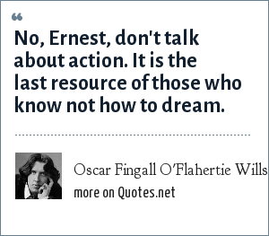 Oscar Fingall O'Flahertie Wills Wilde: No, Ernest, don't talk about action. It is the last resource of those who know not how to dream.