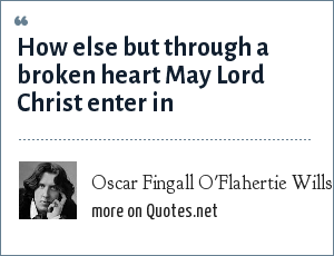 Oscar Fingall O'Flahertie Wills Wilde: How else but through a broken heart May Lord Christ enter in