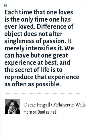 Oscar Fingall O'Flahertie Wills Wilde: Each time that one loves is the only time one has ever loved. Difference of object does not alter singleness of passion. It merely intensifies it. We can have but one great experience at best, and the secret of life is to reproduce that experience as often as possible.