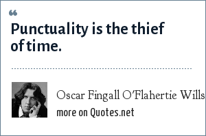 Oscar Fingall O'Flahertie Wills Wilde: Punctuality is the thief of time.