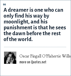 Oscar Fingall O'Flahertie Wills Wilde: A dreamer is one who can only find his way by moonlight, and his punishment is that he sees the dawn before the rest of the world.