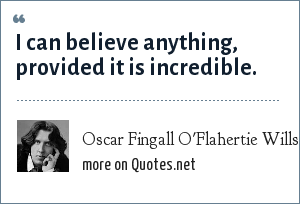 Oscar Fingall O'Flahertie Wills Wilde: I can believe anything, provided it is incredible.