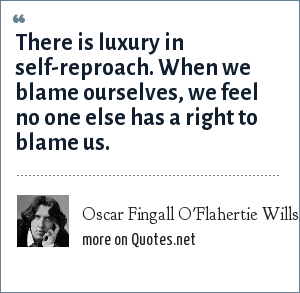 Oscar Fingall O'Flahertie Wills Wilde: There is luxury in self-reproach. When we blame ourselves, we feel no one else has a right to blame us.