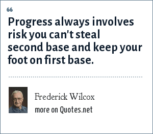 Frederick Wilcox: Progress always involves risk you can't steal second base and keep your foot on first base.