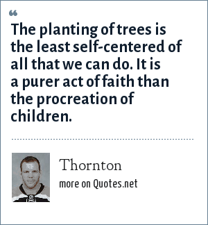 Thornton: The planting of trees is the least self-centered of all that we can do. It is a purer act of faith than the procreation of children.