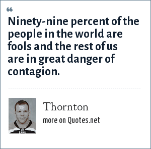 Thornton: Ninety-nine percent of the people in the world are fools and the rest of us are in great danger of contagion.