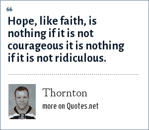 Thornton: Hope, like faith, is nothing if it is not courageous it is nothing if it is not ridiculous.