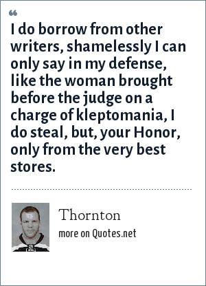 Thornton: I do borrow from other writers, shamelessly I can only say in my defense, like the woman brought before the judge on a charge of kleptomania, I do steal, but, your Honor, only from the very best stores.