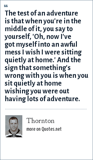 Thornton: The test of an adventure is that when you're in the middle of it, you say to yourself, 'Oh, now I've got myself into an awful mess I wish I were sitting quietly at home.' And the sign that something's wrong with you is when you sit quietly at home wishing you were out having lots of adventure.