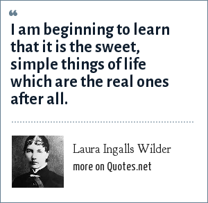 Laura Ingalls Wilder: I am beginning to learn that it is the sweet, simple things of life which are the real ones after all.