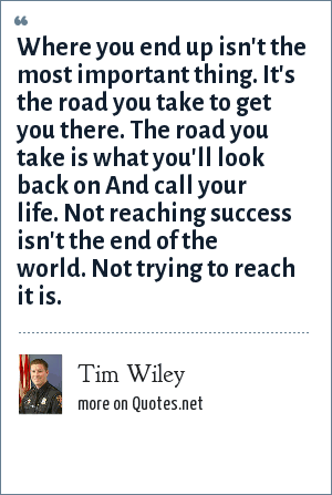 Tim Wiley: Where you end up isn't the most important thing. It's the road you take to get you there. The road you take is what you'll look back on And call your life. Not reaching success isn't the end of the world. Not trying to reach it is.