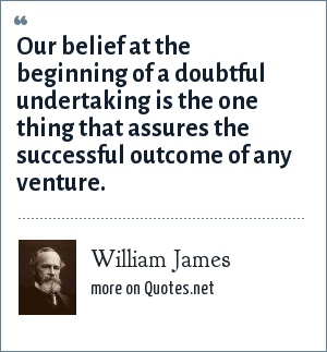 William James: Our belief at the beginning of a doubtful undertaking is the one thing that assures the successful outcome of any venture.