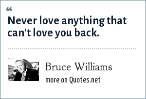 Bruce Williams: Never love anything that can't love you back.