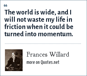 Frances Willard: The world is wide, and I will not waste my life in friction when it could be turned into momentum.