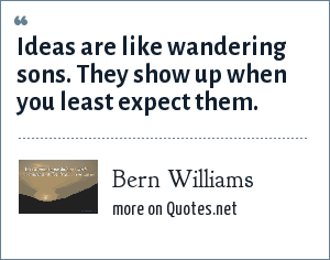 Bern Williams: Ideas are like wandering sons. They show up when you least expect them.