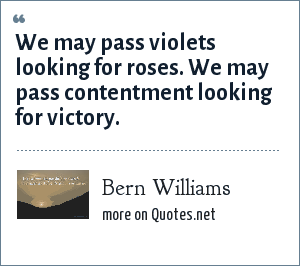 Bern Williams: We may pass violets looking for roses. We may pass contentment looking for victory.