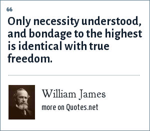 William James: Only necessity understood, and bondage to the highest is identical with true freedom.