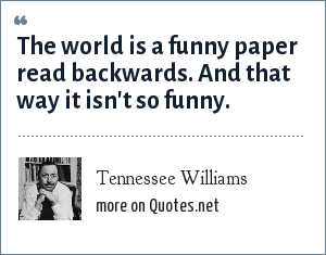 Tennessee Williams: The world is a funny paper read backwards. And that way it isn't so funny.
