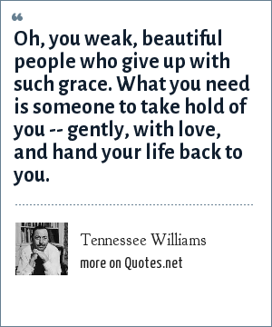 Tennessee Williams: Oh, you weak, beautiful people who give up with such grace. What you need is someone to take hold of you -- gently, with love, and hand your life back to you.