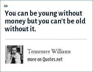 Tennessee Williams: You can be young without money but you can't be old without it.