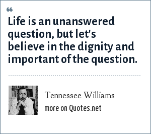 Tennessee Williams: Life is an unanswered question, but let's believe in the dignity and important of the question.
