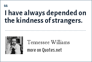 Tennessee Williams: I have always depended on the kindness of strangers.