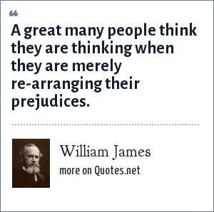 William James: A great many people think they are thinking when they are merely re-arranging their prejudices.