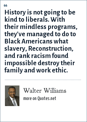 Walter Williams: History is not going to be kind to liberals. With their mindless programs, they've managed to do to Black Americans what slavery, Reconstruction, and rank racism found impossible destroy their family and work ethic.