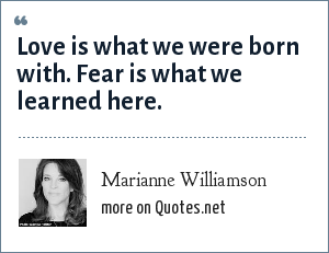 Marianne Williamson: Love is what we were born with. Fear is what we learned here.