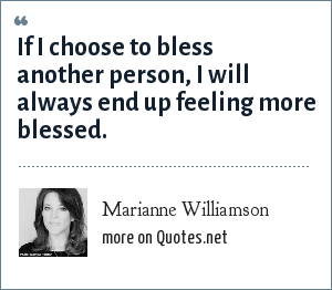 Marianne Williamson: If I choose to bless another person, I will always end up feeling more blessed.