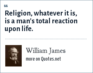 William James: Religion, whatever it is, is a man's total reaction upon life.