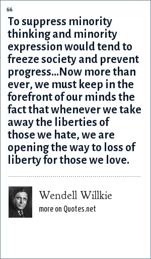 Wendell Willkie: To surpress minority thinking and minority expression would tend to freeze society and prevent progress...Now more than ever, we must keep in the forefront of our minds the fact that whenever we take away the liberties of those we hate, we are opening the way to loss of liberty for those we love.