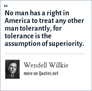 Wendell Willkie: No man has a right in America to treat any other man tolerantly, for tolerance is the assumption of superiority.