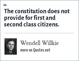 Wendell Willkie: The constitution does not provide for first and second class citizens.
