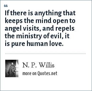 N. P. Willis: If there is anything that keeps the mind open to angel visits, and repels the ministry of evil, it is pure human love.