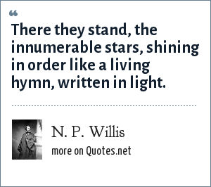 N. P. Willis: There they stand, the innumerable stars, shining in order like a living hymn, written in light.