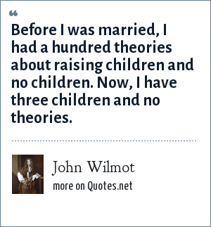 John Wilmot: Before I was married, I had a hundred theories about raising children and no children. Now, I have three children and no theories.