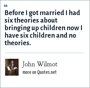 John Wilmot: Before I got married I had six theories about bringing up children now I have six children and no theories.
