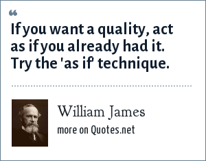 William James: If you want a quality, act as if you already had it. Try the 'as if' technique.