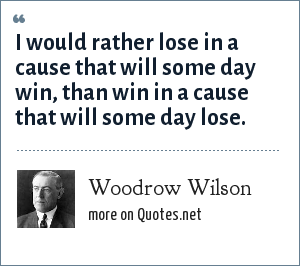 Woodrow Wilson: I would rather lose in a cause that will some day win, than win in a cause that will some day lose.