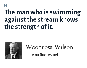 Woodrow Wilson: The man who is swimming against the stream knows the strength of it.