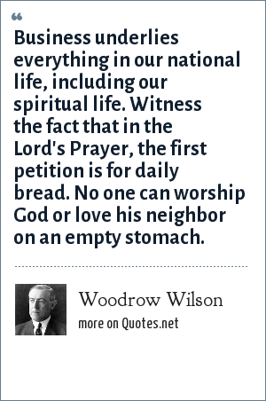 Woodrow Wilson: Business underlies everything in our national life, including our spiritual life. Witness the fact that in the Lord's Prayer, the first petition is for daily bread. No one can worship God or love his neighbor on an empty stomach.
