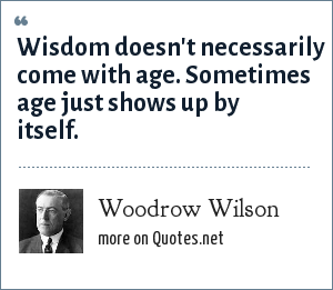 Woodrow Wilson: Wisdom doesn't necessarily come with age. Sometimes age just shows up by itself.