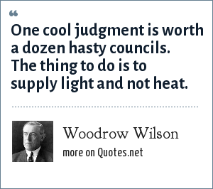 Woodrow Wilson: One cool judgment is worth a dozen hasty councils. The thing to do is to supply light and not heat.