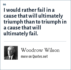 Woodrow Wilson: I would rather fail in a cause that will ultimately triumph than to triumph in a cause that will ultimately fail.