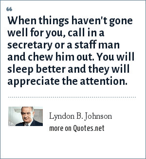Lyndon B. Johnson: When things haven't gone well for you, call in a secretary or a staff man and chew him out. You will sleep better and they will appreciate the attention.
