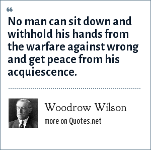 Woodrow Wilson: No man can sit down and withhold his hands from the warfare against wrong and get peace from his acquiescence.
