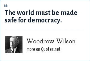 Woodrow Wilson: The world must be made safe for democracy.